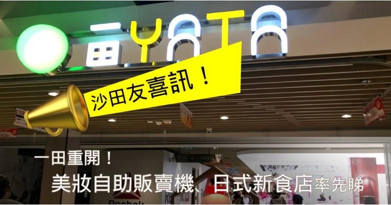 【沙田友喜訊】一田重開啦!美妝自助販賣機、日式新食店率先睇