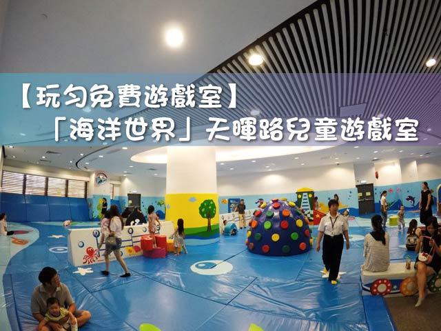 【玩勻免費遊戲室】「海洋世界」天暉路兒童遊戲室